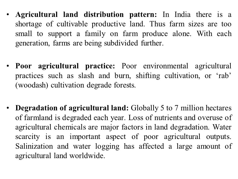 Agricultural land distribution pattern: In India there is a shortage of cultivable productive land. Thus farm sizes are too small to support a family on farm produce alone. With each generation, farms are being subdivided further.