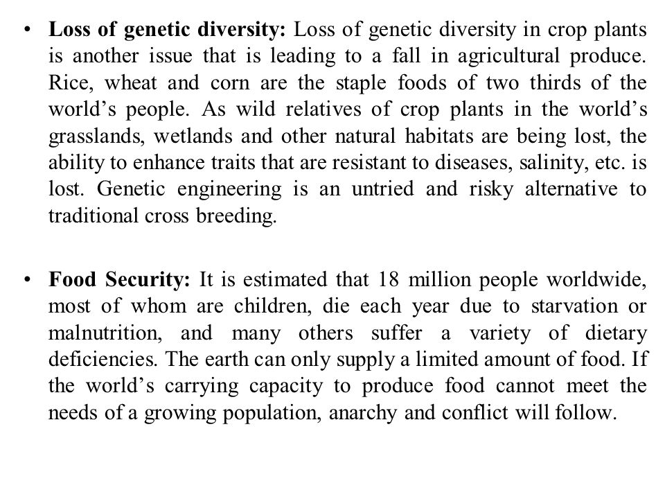 Loss of genetic diversity: Loss of genetic diversity in crop plants is another issue that is leading to a fall in agricultural produce. Rice, wheat and corn are the staple foods of two thirds of the world's people. As wild relatives of crop plants in the world's grasslands, wetlands and other natural habitats are being lost, the ability to enhance traits that are resistant to diseases, salinity, etc. is lost. Genetic engineering is an untried and risky alternative to traditional cross breeding.