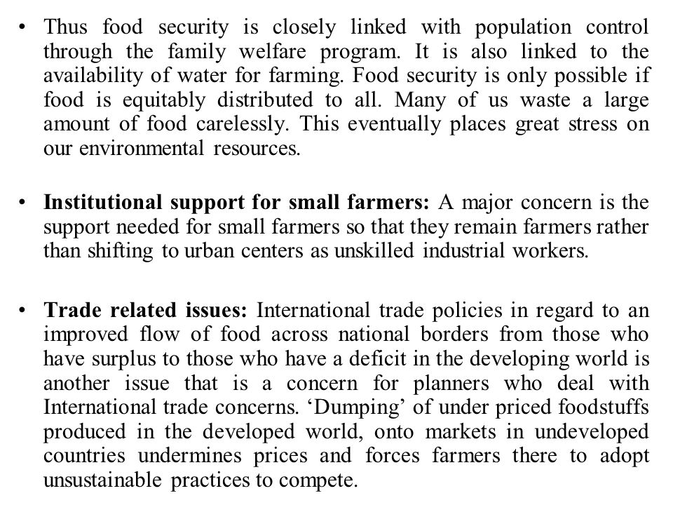 Thus food security is closely linked with population control through the family welfare program. It is also linked to the availability of water for farming. Food security is only possible if food is equitably distributed to all. Many of us waste a large amount of food carelessly. This eventually places great stress on our environmental resources.
