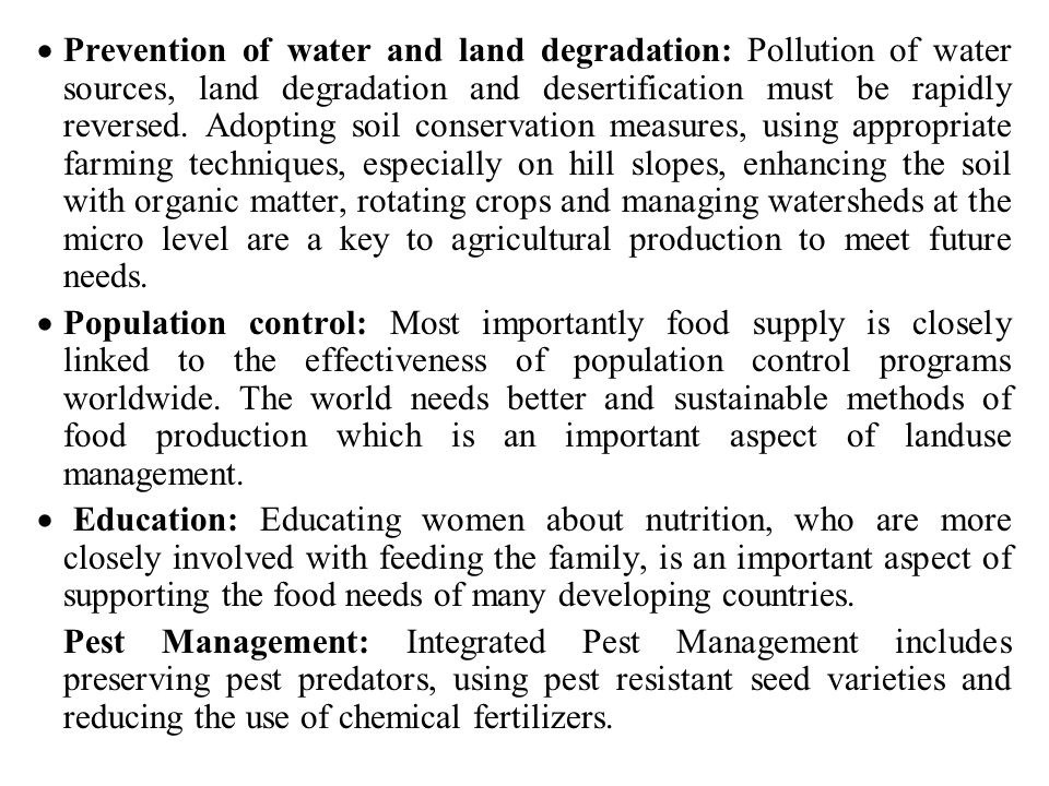 Prevention of water and land degradation: Pollution of water sources, land degradation and desertification must be rapidly reversed. Adopting soil conservation measures, using appropriate farming techniques, especially on hill slopes, enhancing the soil with organic matter, rotating crops and managing watersheds at the micro level are a key to agricultural production to meet future needs.