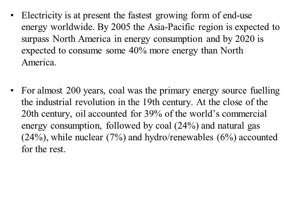 Electricity is at present the fastest growing form of end-use energy worldwide. By 2005 the Asia-Pacific region is expected to surpass North America in energy consumption and by 2020 is expected to consume some 40% more energy than North America.