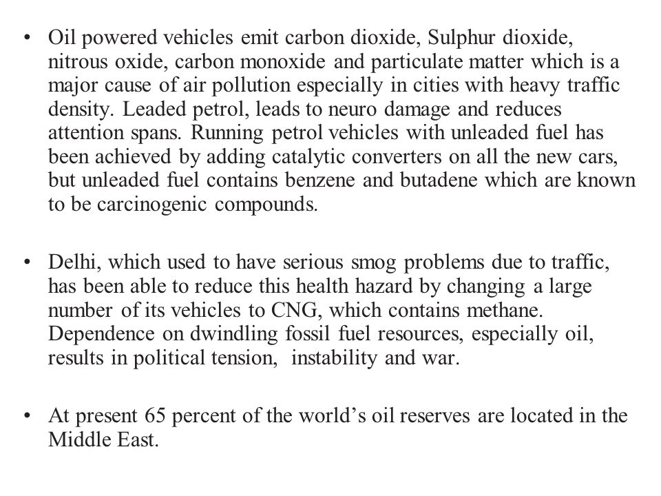 Oil powered vehicles emit carbon dioxide, Sulphur dioxide, nitrous oxide, carbon monoxide and particulate matter which is a major cause of air pollution especially in cities with heavy traffic density. Leaded petrol, leads to neuro damage and reduces attention spans. Running petrol vehicles with unleaded fuel has been achieved by adding catalytic converters on all the new cars, but unleaded fuel contains benzene and butadene which are known to be carcinogenic compounds.