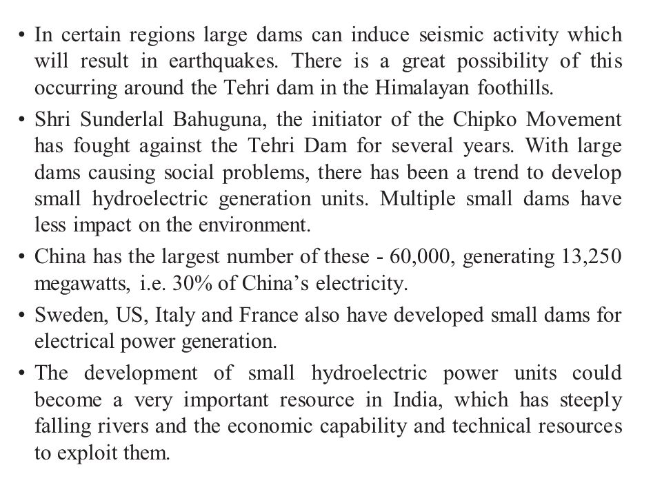 In certain regions large dams can induce seismic activity which will result in earthquakes. There is a great possibility of this occurring around the Tehri dam in the Himalayan foothills.