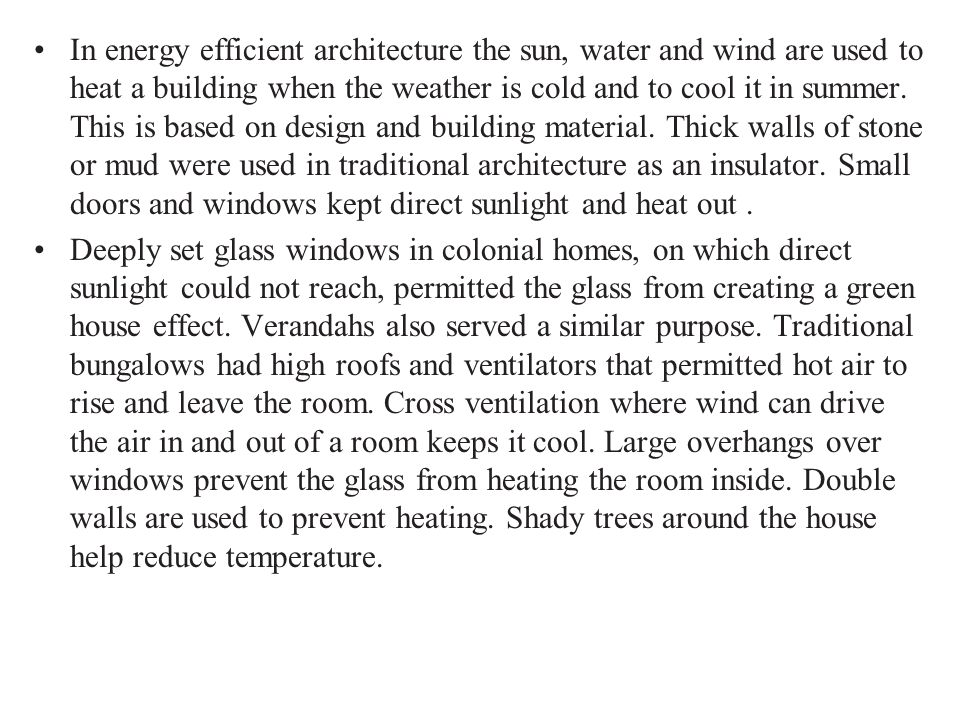 In energy efficient architecture the sun, water and wind are used to heat a building when the weather is cold and to cool it in summer. This is based on design and building material. Thick walls of stone or mud were used in traditional architecture as an insulator. Small doors and windows kept direct sunlight and heat out .