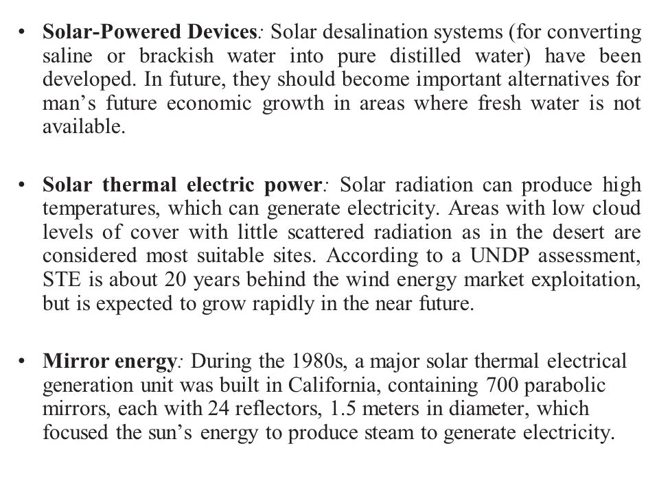 Solar-Powered Devices: Solar desalination systems (for converting saline or brackish water into pure distilled water) have been developed. In future, they should become important alternatives for man's future economic growth in areas where fresh water is not available.