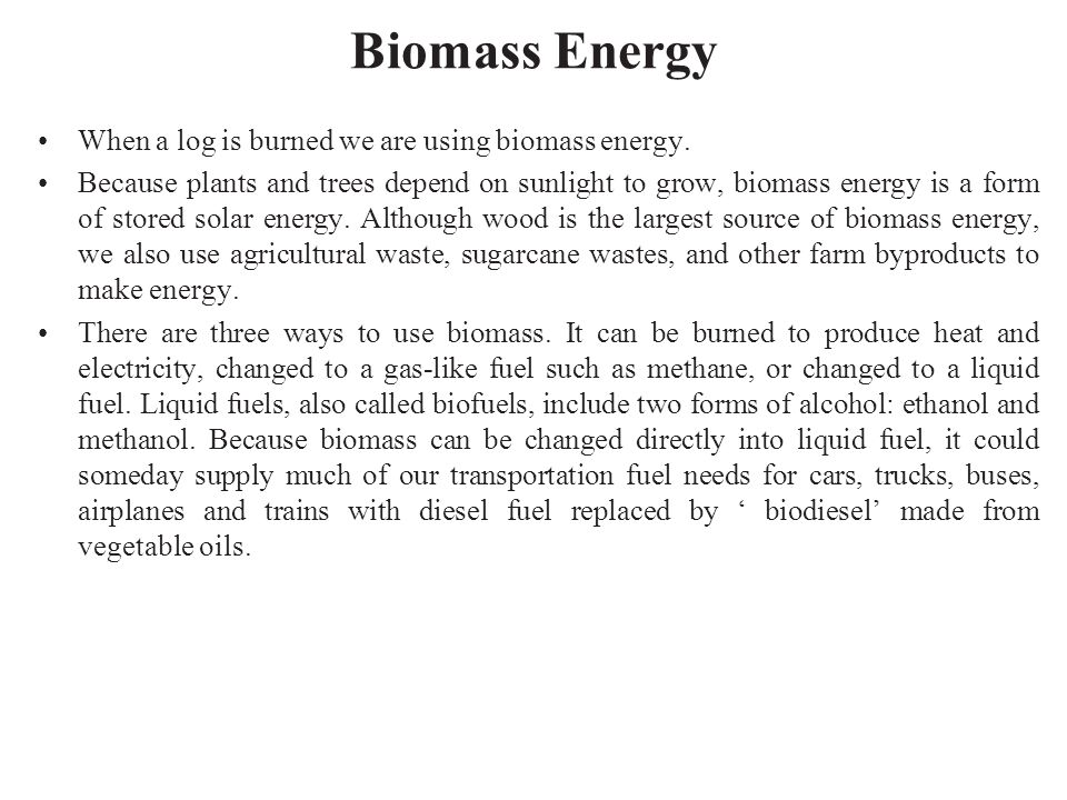 Biomass Energy When a log is burned we are using biomass energy.