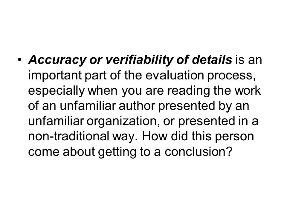 Accuracy or verifiability of details is an important part of the evaluation process, especially when you are reading the work of an unfamiliar author presented by an unfamiliar organization, or presented in a non-traditional way.