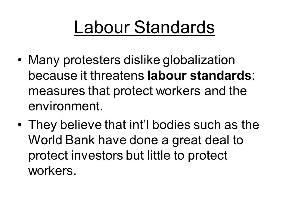 Labour Standards Many protesters dislike globalization because it threatens labour standards: measures that protect workers and the environment.