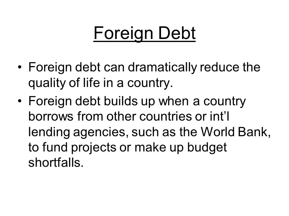Foreign Debt Foreign debt can dramatically reduce the quality of life in a country.