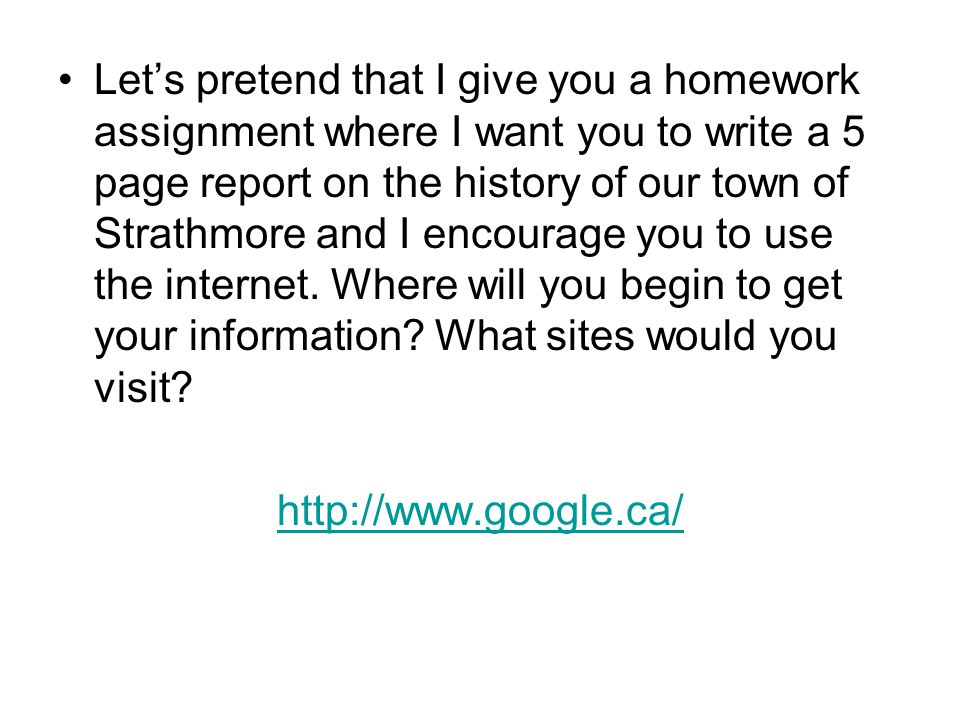 Let's pretend that I give you a homework assignment where I want you to write a 5 page report on the history of our town of Strathmore and I encourage you to use the internet. Where will you begin to get your information What sites would you visit