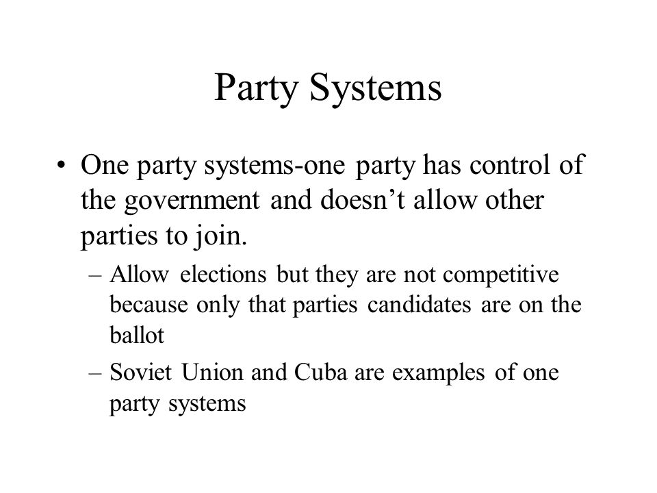 Party Systems One party systems-one party has control of the government and doesn't allow other parties to join.