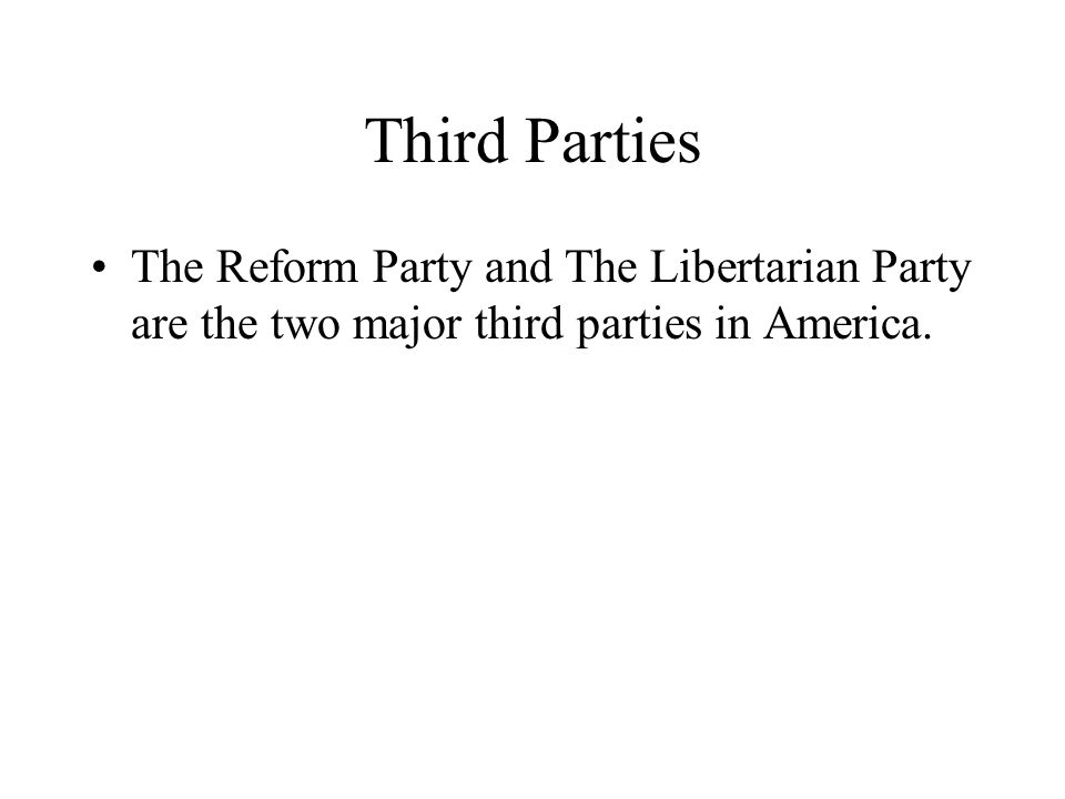 Third Parties The Reform Party and The Libertarian Party are the two major third parties in America.