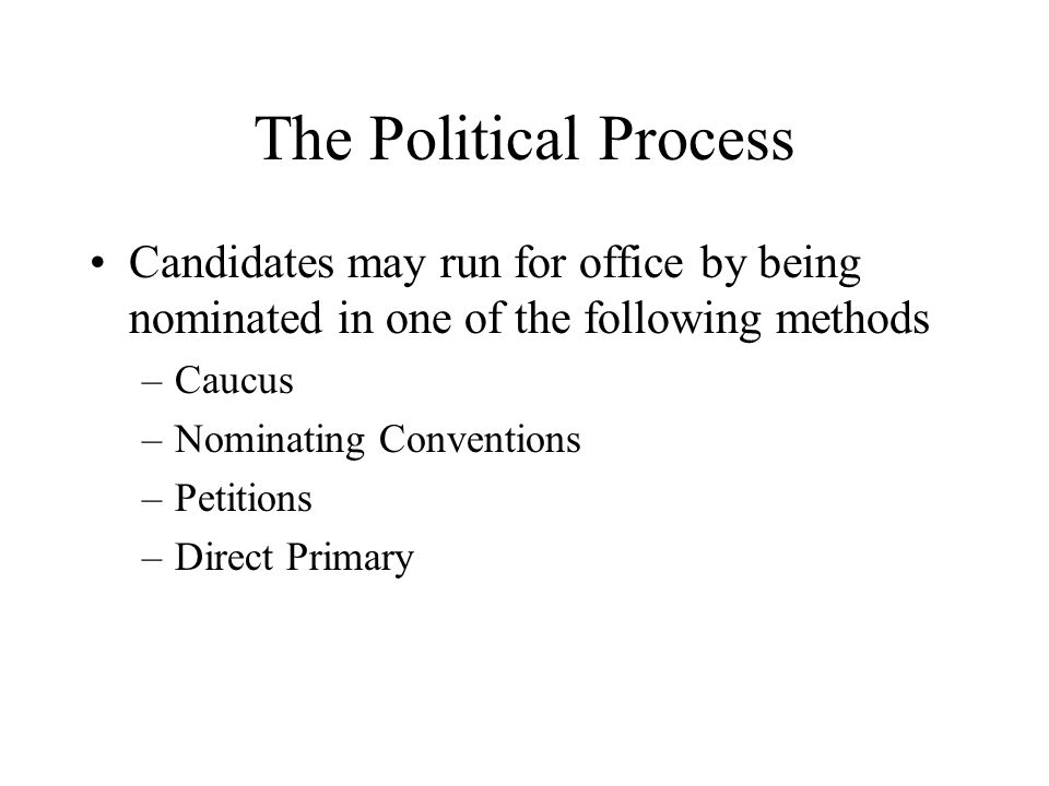 The Political Process Candidates may run for office by being nominated in one of the following methods.