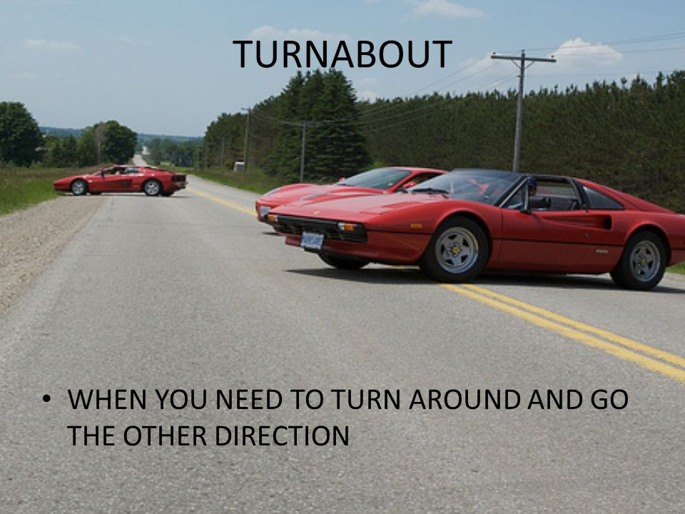 TURNABOUT WHEN YOU NEED TO TURN AROUND AND GO THE OTHER DIRECTION