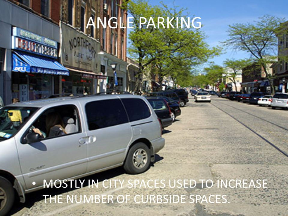 ANGLE PARKING MOSTLY IN CITY SPACES USED TO INCREASE THE NUMBER OF CURBSIDE SPACES.