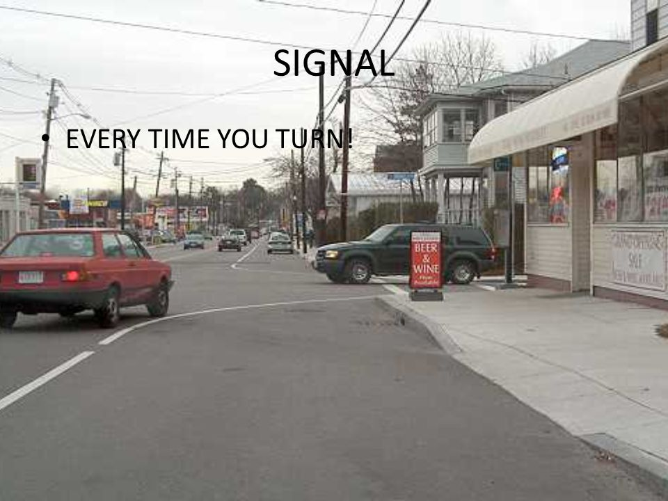 SIGNAL EVERY TIME YOU TURN!
