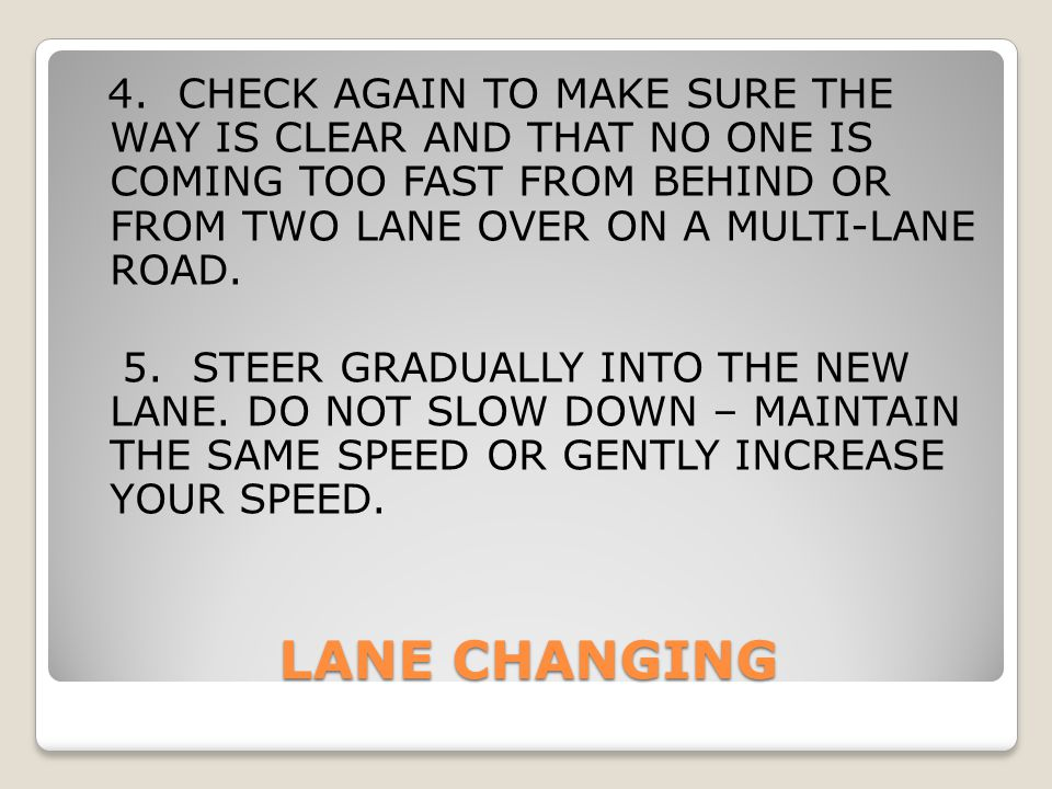 4. CHECK AGAIN TO MAKE SURE THE WAY IS CLEAR AND THAT NO ONE IS COMING TOO FAST FROM BEHIND OR FROM TWO LANE OVER ON A MULTI-LANE ROAD. 5. STEER GRADUALLY INTO THE NEW LANE. DO NOT SLOW DOWN – MAINTAIN THE SAME SPEED OR GENTLY INCREASE YOUR SPEED.