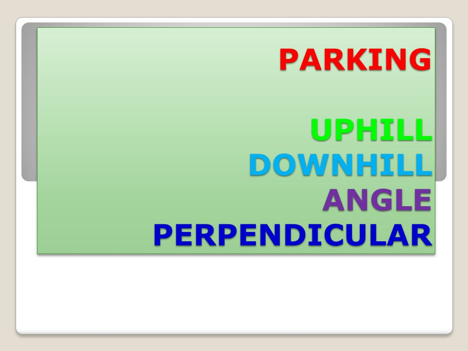 PARKING UPHILL DOWNHILL ANGLE PERPENDICULAR