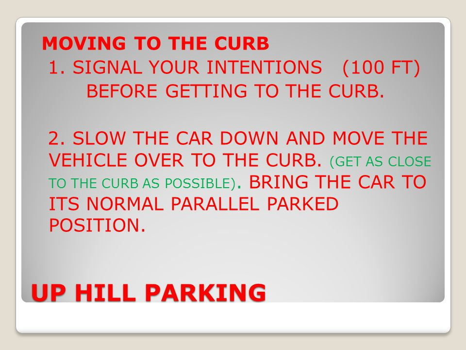 MOVING TO THE CURB 1. SIGNAL YOUR INTENTIONS (100 FT) BEFORE GETTING TO THE CURB. 2. SLOW THE CAR DOWN AND MOVE THE VEHICLE OVER TO THE CURB. (GET AS CLOSE TO THE CURB AS POSSIBLE). BRING THE CAR TO ITS NORMAL PARALLEL PARKED POSITION.