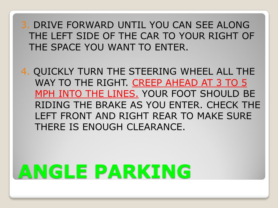 3. DRIVE FORWARD UNTIL YOU CAN SEE ALONG THE LEFT SIDE OF THE CAR TO YOUR RIGHT OF THE SPACE YOU WANT TO ENTER. 4. QUICKLY TURN THE STEERING WHEEL ALL THE WAY TO THE RIGHT. CREEP AHEAD AT 3 TO 5 MPH INTO THE LINES. YOUR FOOT SHOULD BE RIDING THE BRAKE AS YOU ENTER. CHECK THE LEFT FRONT AND RIGHT REAR TO MAKE SURE THERE IS ENOUGH CLEARANCE.
