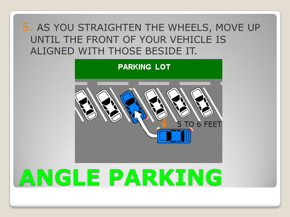 5. AS YOU STRAIGHTEN THE WHEELS, MOVE UP UNTIL THE FRONT OF YOUR VEHICLE IS ALIGNED WITH THOSE BESIDE IT.