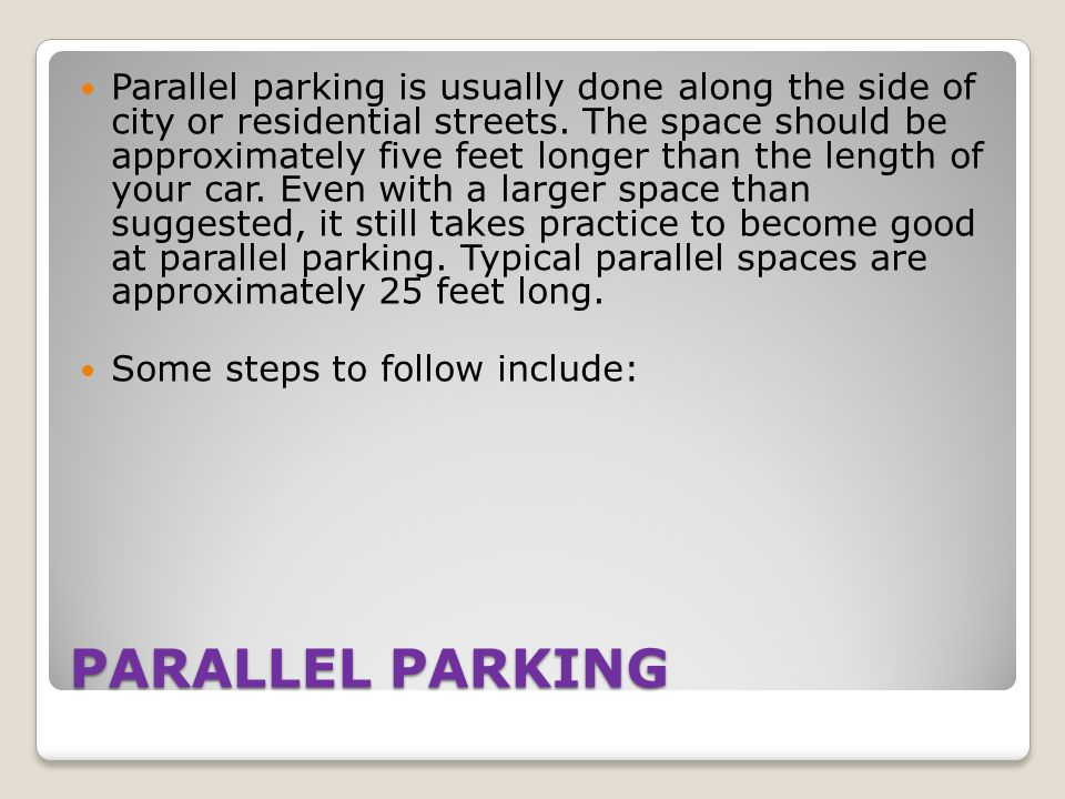 Parallel parking is usually done along the side of city or residential streets. The space should be approximately five feet longer than the length of your car. Even with a larger space than suggested, it still takes practice to become good at parallel parking. Typical parallel spaces are approximately 25 feet long.