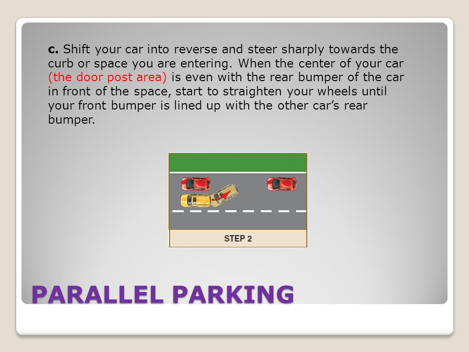 c. Shift your car into reverse and steer sharply towards the curb or space you are entering. When the center of your car (the door post area) is even with the rear bumper of the car in front of the space, start to straighten your wheels until your front bumper is lined up with the other car's rear bumper.
