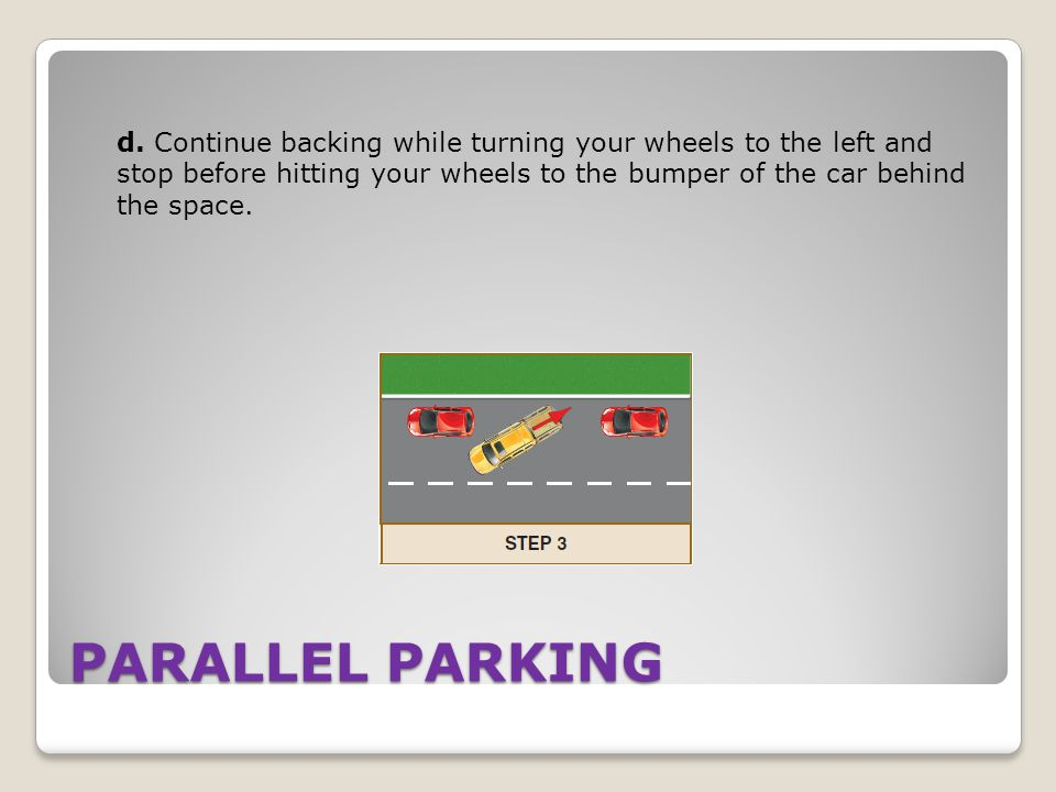 d. Continue backing while turning your wheels to the left and stop before hitting your wheels to the bumper of the car behind the space.