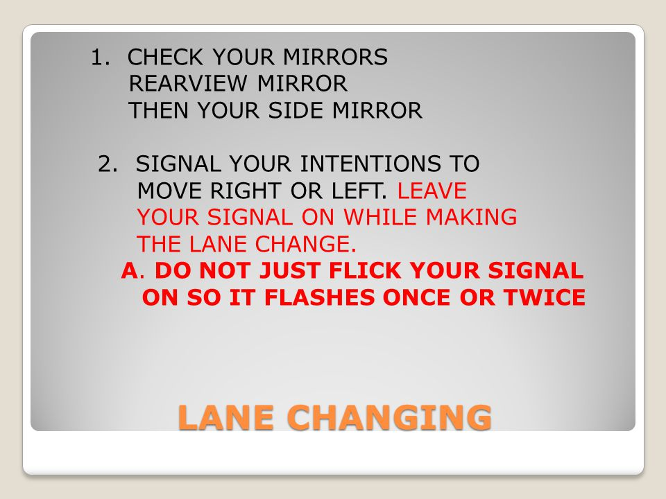 1. CHECK YOUR MIRRORS REARVIEW MIRROR THEN YOUR SIDE MIRROR 2