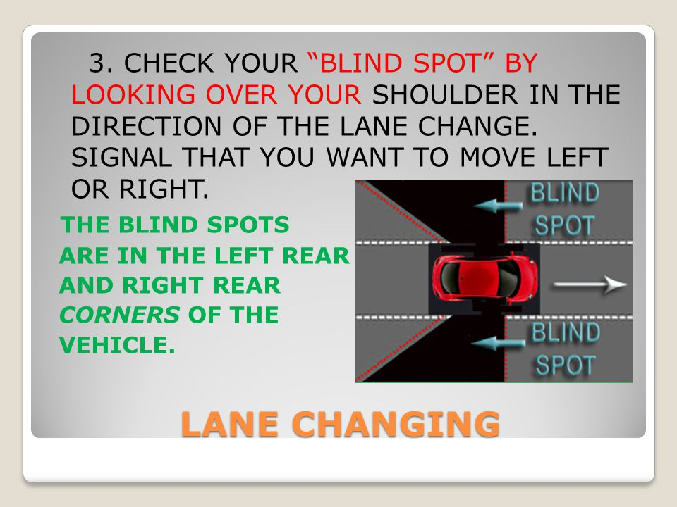 3. CHECK YOUR BLIND SPOT BY LOOKING OVER YOUR SHOULDER IN THE DIRECTION OF THE LANE CHANGE. SIGNAL THAT YOU WANT TO MOVE LEFT OR RIGHT.
