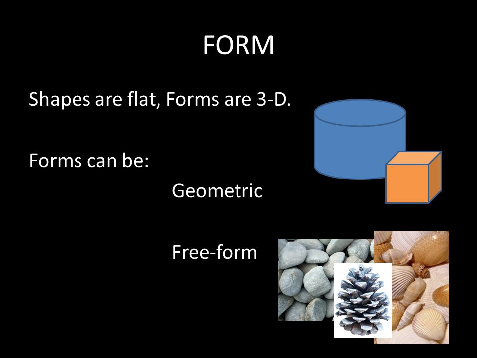 FORM Shapes are flat, Forms are 3-D. Forms can be: Geometric Free-form