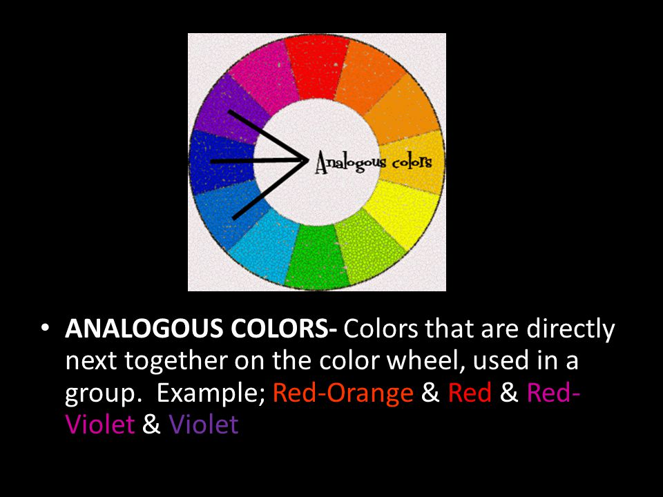 ANALOGOUS COLORS- Colors that are directly next together on the color wheel, used in a group.