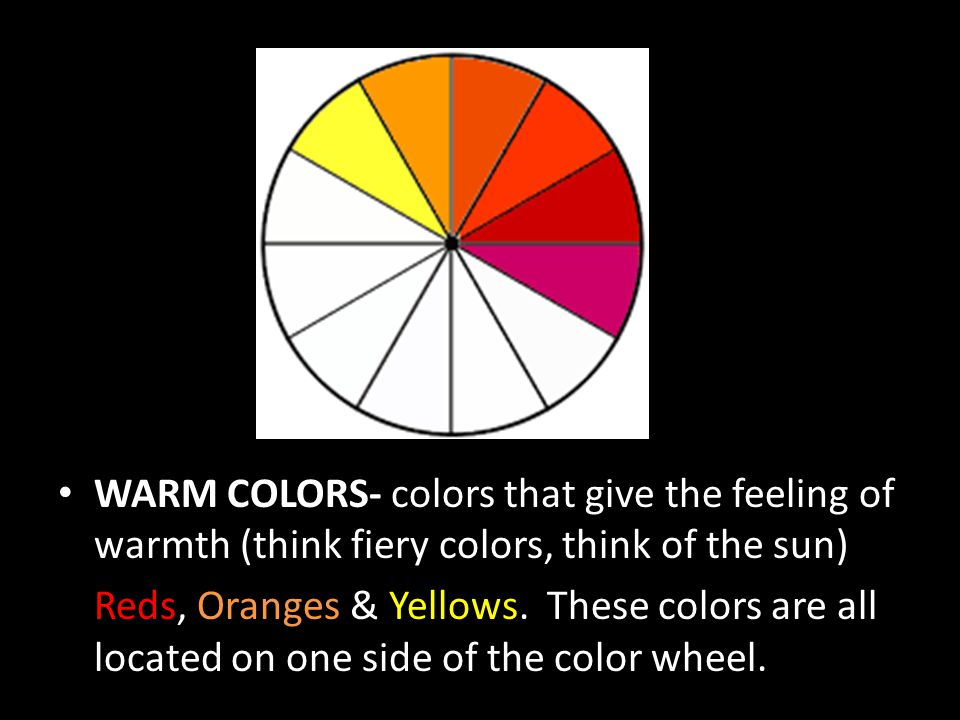 WARM COLORS- colors that give the feeling of warmth (think fiery colors, think of the sun)