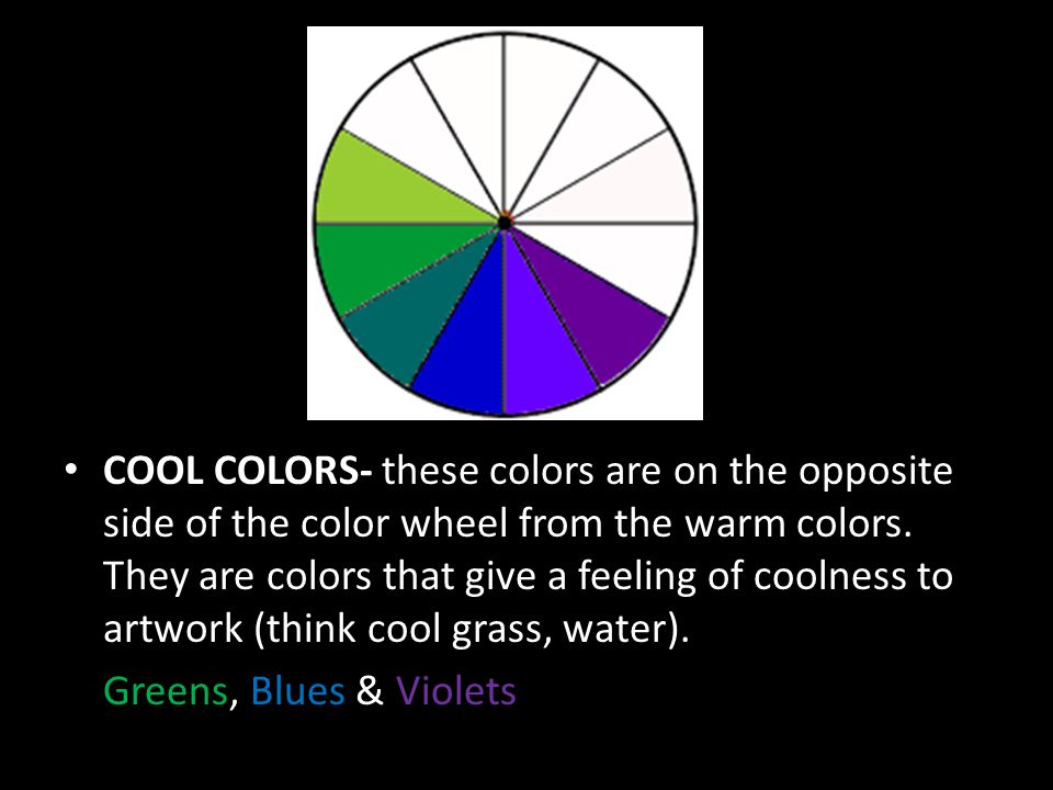 COOL COLORS- these colors are on the opposite side of the color wheel from the warm colors. They are colors that give a feeling of coolness to artwork (think cool grass, water).