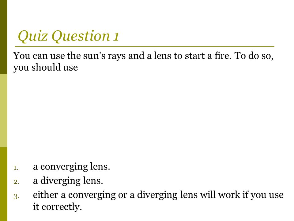 Quiz Question 1 You can use the sun's rays and a lens to start a fire. To do so, you should use. a converging lens.