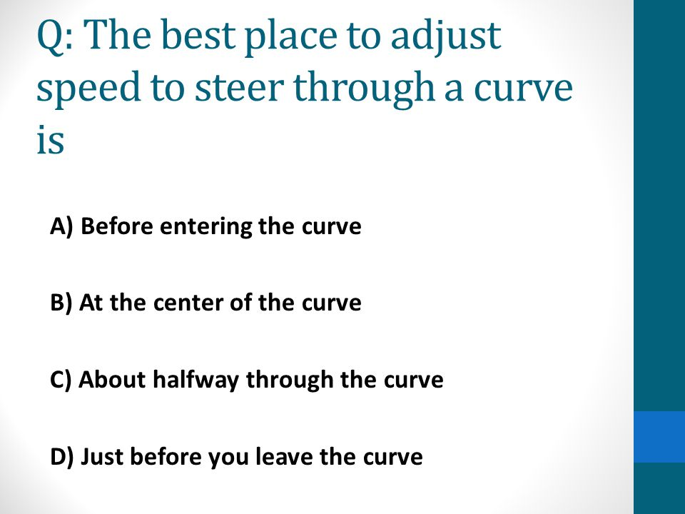 Q: The best place to adjust speed to steer through a curve is