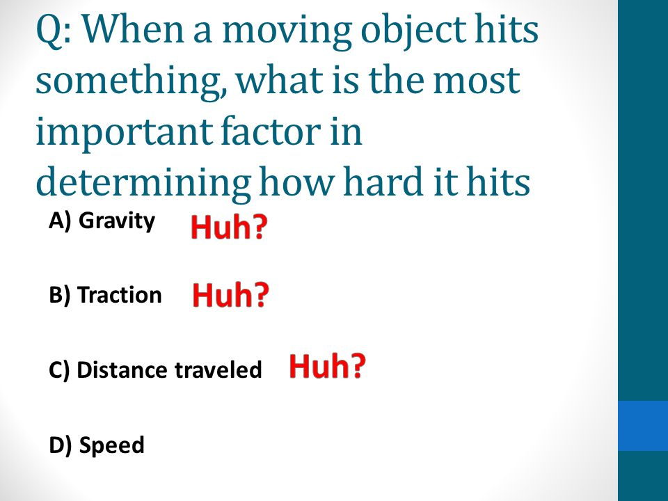 Q: When a moving object hits something, what is the most important factor in determining how hard it hits