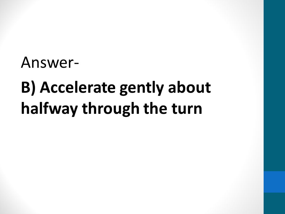 Answer- B) Accelerate gently about halfway through the turn