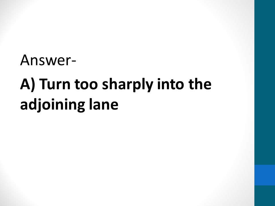 Answer- A) Turn too sharply into the adjoining lane