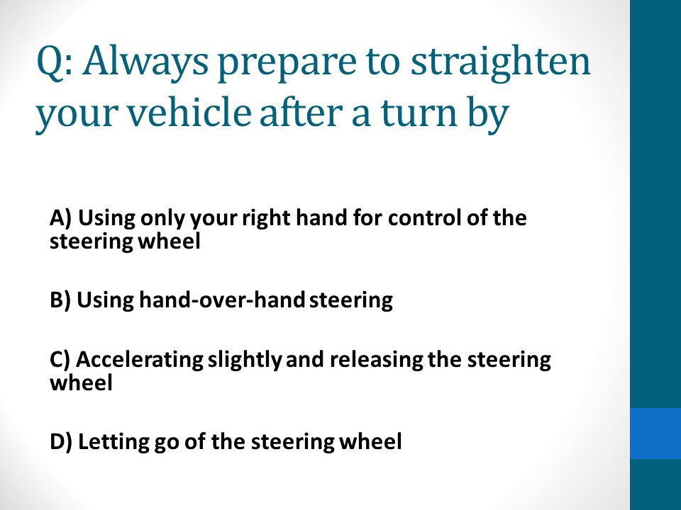 Q: Always prepare to straighten your vehicle after a turn by