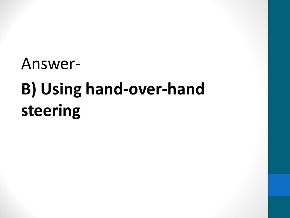 Answer- B) Using hand-over-hand steering