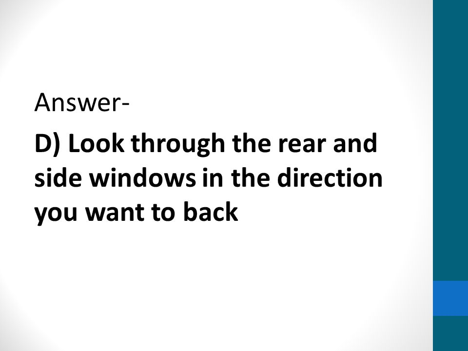Answer- D) Look through the rear and side windows in the direction you want to back