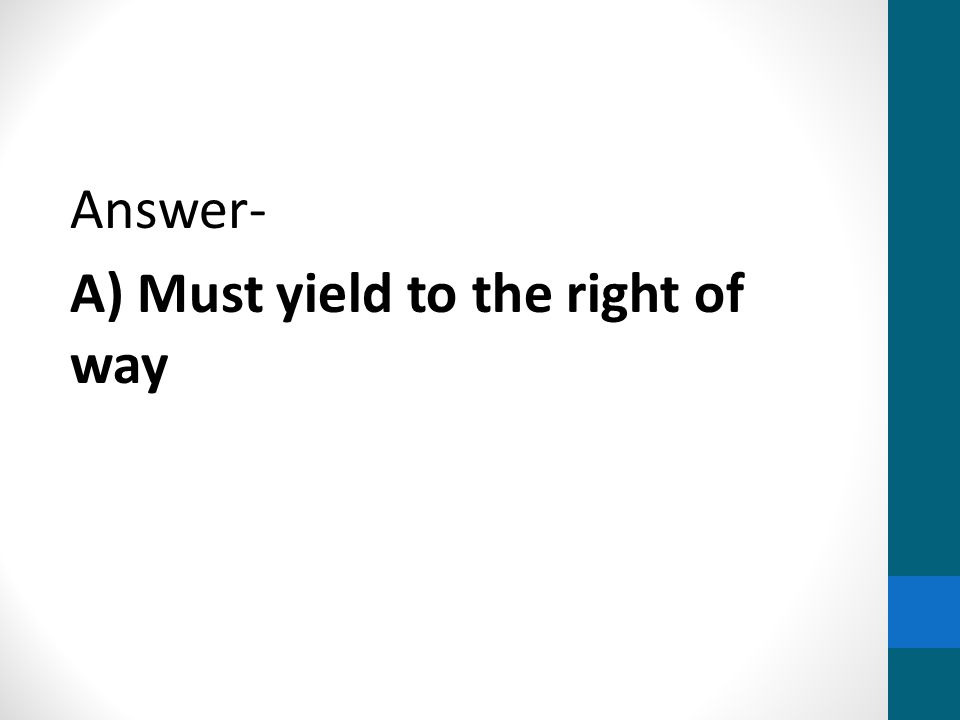 Answer- A) Must yield to the right of way
