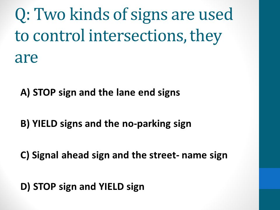 Q: Two kinds of signs are used to control intersections, they are