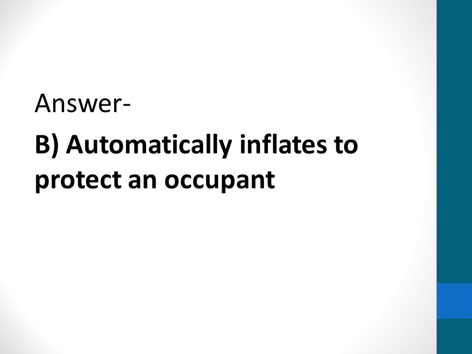 Answer- B) Automatically inflates to protect an occupant