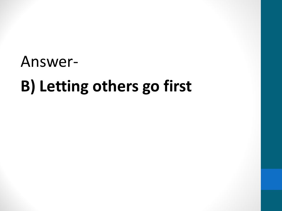 Answer- B) Letting others go first