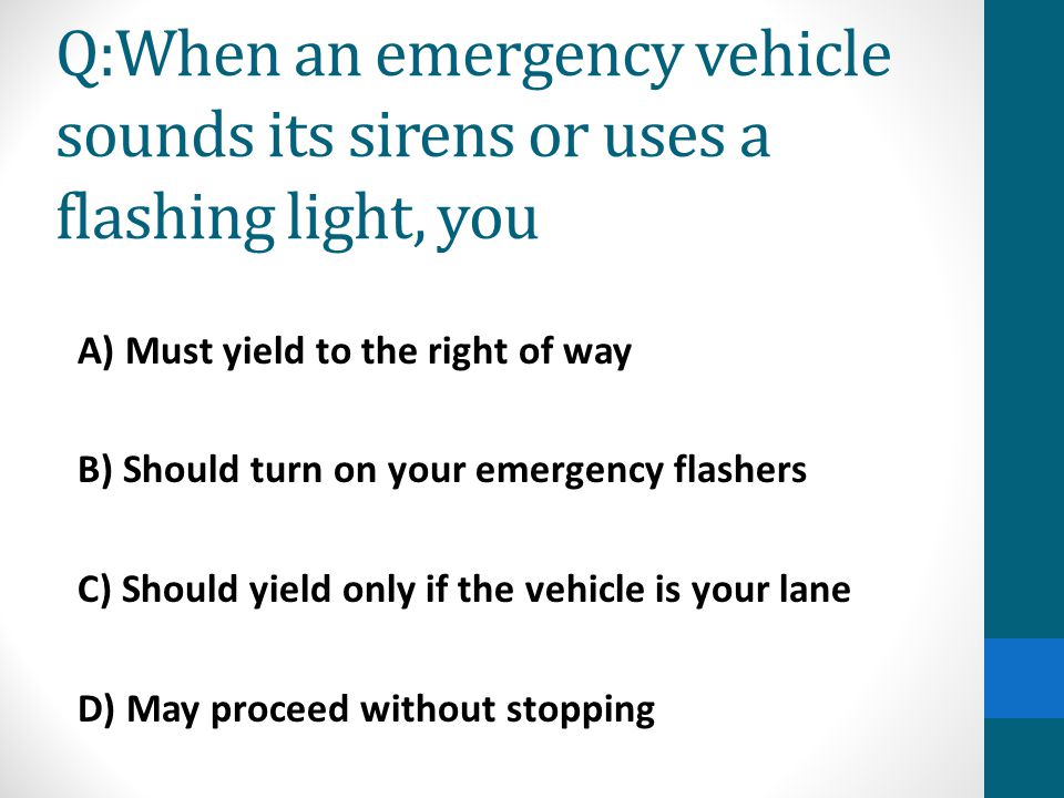 Q:When an emergency vehicle sounds its sirens or uses a flashing light, you