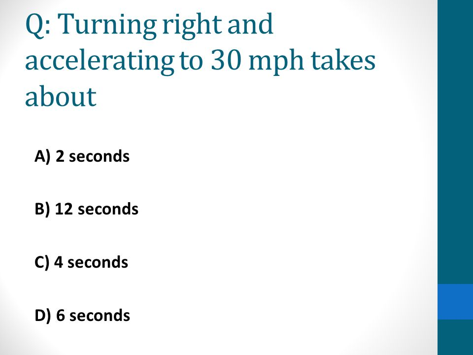 Q: Turning right and accelerating to 30 mph takes about