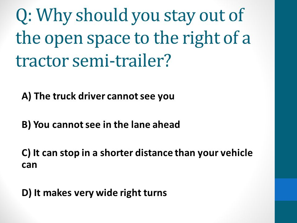 Q: Why should you stay out of the open space to the right of a tractor semi-trailer