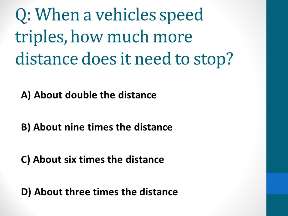Q: When a vehicles speed triples, how much more distance does it need to stop